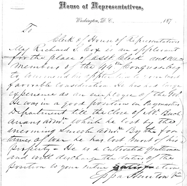 Letter to the Clerk of the House of Representatives, written between March 4, 1875 and March 4, 1877, recommending Richard S. Cox for a position as assistant clerk. (The writer, Rep. Eppa Hunton, had served in the Confederate army with Cox's four brothers-in-law.)